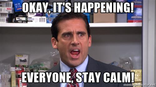 michael-scott-yelling-okay-its-happening-everyone-stay-calm.jpg